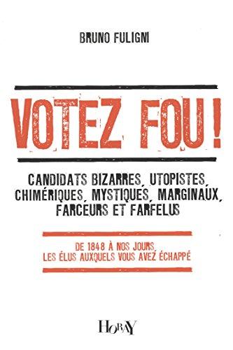 Votez fou ! : Candidats bizarres, utopistes,: Bruno Fuligni