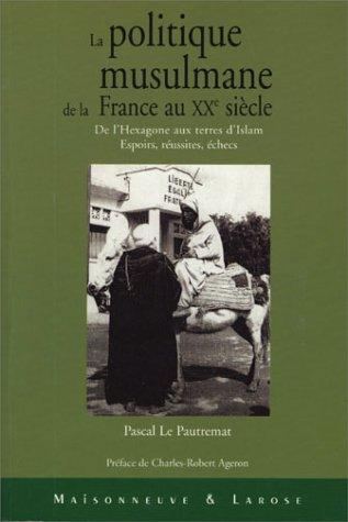 La politique musulmane de la France au XXe siècle : De l'Hexagone aux terres d'Islam - ...