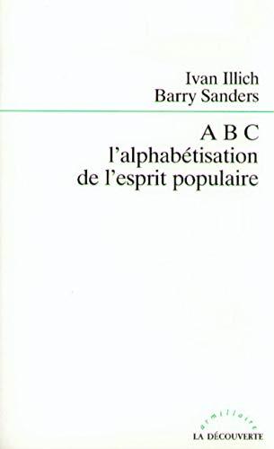 ABC: l'alphabétisation de l'esprit populaire (French Edition) (9782707119209) by Illich, Ivan; Sanders, Barry