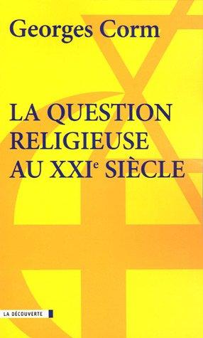 La Question Religieuse Au XXI Siecle: Geopolitique Et Crise De La Postmodernite: Georges Corm