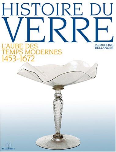 HISTOIRE DU VERRE ; L'AUBE DES TEMPS MODERNES, 1453-1672: BELLANGER, JACQUELINE