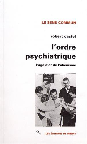 L'Ordre psychiatrique : L'âge d'or de l'aliénisme: Castel, Robert
