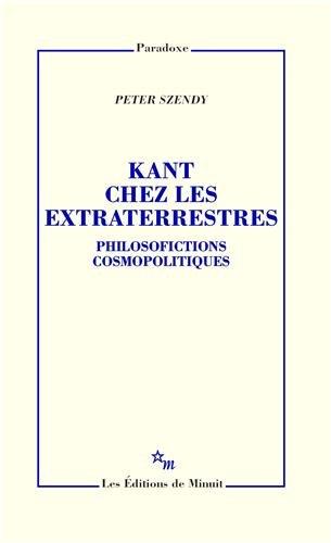KANT CHEZ LES EXTRATERRESTRES : PHILOSOFICTIONS COSMOPOLITIQUES: SZENDY PETER