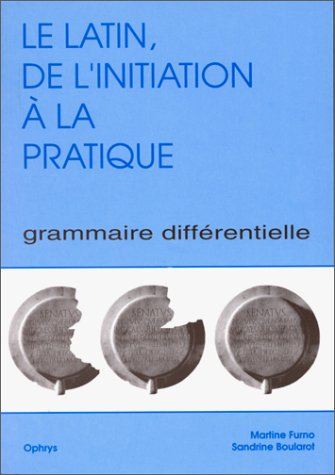 Le latin de l'initiation a la pratique Grammaire differentielle: Furno Martine