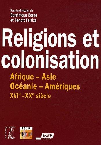 Religions et colonisation : Afrique-Asie-Océanie-Amériques XVIe-XXe siècle: ...