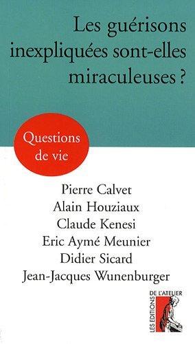 Les guérisons inexpliquées sont-elles miraculeuses ?: Alain Houziaux; Claude