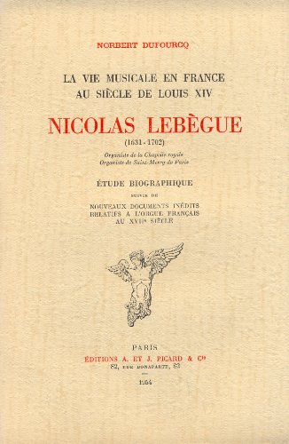 Nicolas Lebègue, organiste de la chapelle royale et de Saint-Méry. Etude biographique...