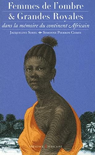 FEMMES DE L'OMBRE ET GRANDES ROYALES DANS LA MEMOIRE DU CONTINENT AFRICAIN: SOREL, JACQUELINE ...