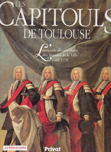 9782708990647: Les Capitouls de Toulouse : l'intégrale des portraits des annales de la ville : 1352-1778