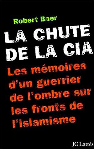 La Chute de la CIA: Les Mémoires d'un guerrier de l'ombre sur les fronts de l'islamisme (2709623609) by Robert Baer