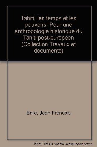 Tahiti, les temps et les pouvoirs: Pour une anthropologie historique du Tahiti post-europeen (Collection Travaux et documents) (French Edition) (2709908476) by Jean-Francois Bare