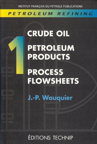 PETROLEUM REFINING V.1: Crude Oil. Petroleum Products.: Wauquier, Jean-Pierre