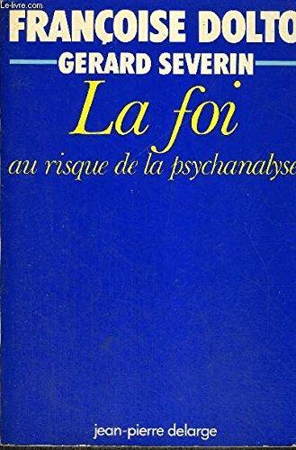 La foi au risque de la psychanalyse: Dolto, Francoise