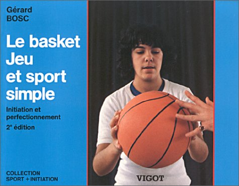 9782711409853: Le Basket, Jeu et Sport simple : Initiation et perfectionnement