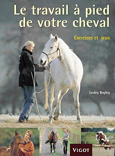 9782711418138: Le travail à pied de votre cheval : Exercices et jeux pour développer un lien puissant avec votre cheval