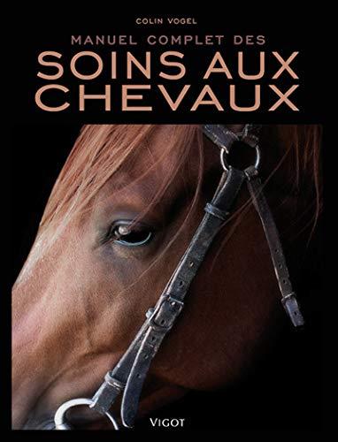 Manuel complet des soins aux chevaux: Colin Vogel