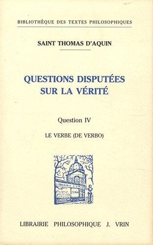 Questions disputees sur la verite Question IV Le Verbe: Thomas d'Aquin