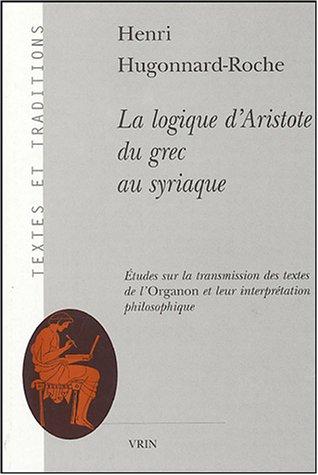 La logique d�Aristote du grec au syriaque Etude sur la transmis: Hugonnard Roche Henri