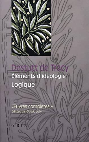 Oeuvres completes Volume V, elements d'ideologie, 3e partie : logique: Destutt de Tracy