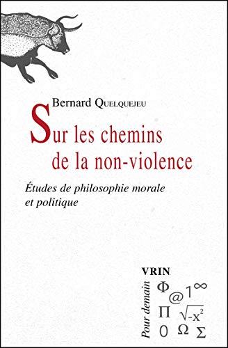 Sur les chemins de la non violence Etudes de philosophie morale: Quelquejeu, Bernard