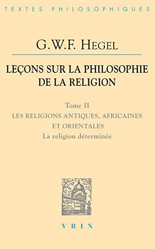 Lecons sur la philosophie de la religion Tome II Religions anti: Hegel, G W F