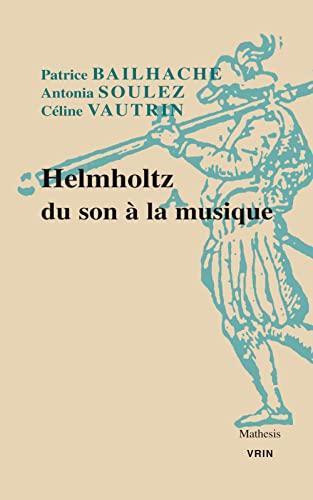 Helmholtz : Du son à la musique: Antonia Soulez; Céline Vautrin; Patrice Bailhache; ...