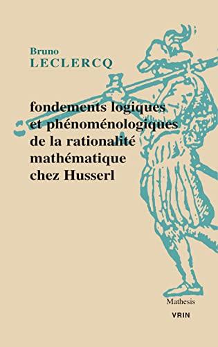 Fondements logiques et phenomenologiques de la rationalite mathe: Leclercq Bruno