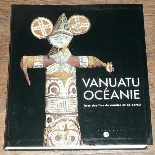 Vanuatu, Océanie: Arts des Îles de Cendre et de Corail: Joël Bonnemaison; Kirk Huffman...