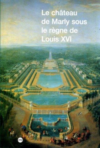 9782711832538: Le château de Marly sous le règne de Louis XVI: étude du décor et de l'ameublement des appartements du Pavillon royal sous le règne de Louis XVI