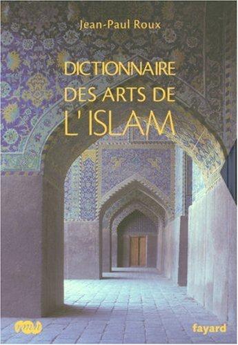 Dictionnaire des arts de l'Islam (French Edition): Jean-Paul Roux