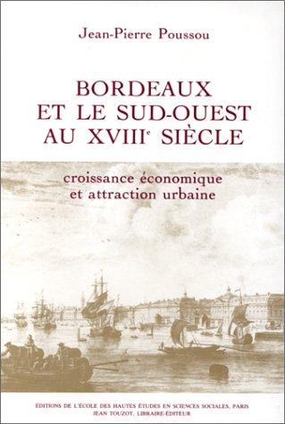 Bordeaux et le sud-ouest au XVIIIe siecle: Croissance economique et attraction urbaine (Demographie...