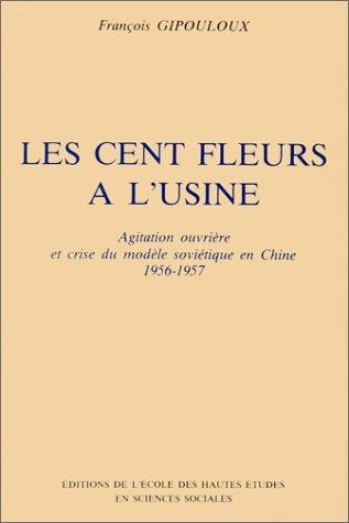 Les cent fleurs a l'usine: Agitation ouvriere et crise du modele sovietique en Chine, 1956-...