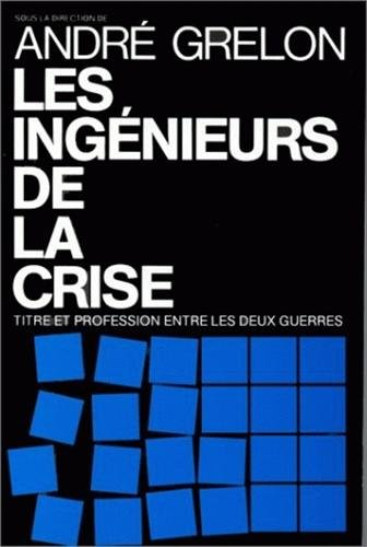 Les Ingenieurs de la crise: Titre et profession entre les deux guerres (Studies in history and the ...