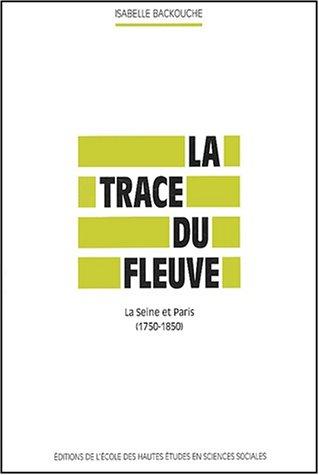 9782713213519: La trace du fleuve. : La Seine et Paris (1750-1850) (Civilisations et sociétés)