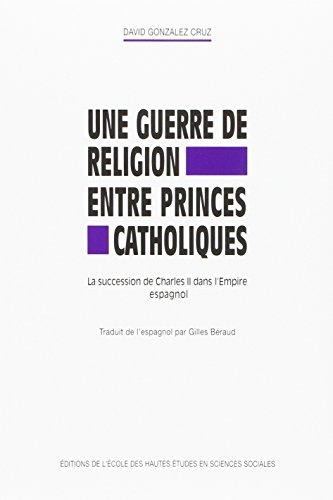 GUERRE DE RELIGION ENTRE PRINCES CATHOLIQUES : LA SUCCESSION DE CHARLES II DANS L'EMPIRE ...