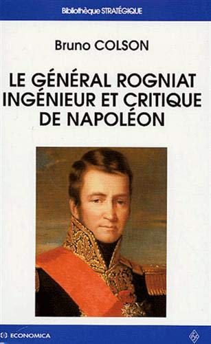 LE GENERAL ROGNIAT, INGENIEUR ET CRITIQUE DE NAPOLEON: COLSON ( Bruno )