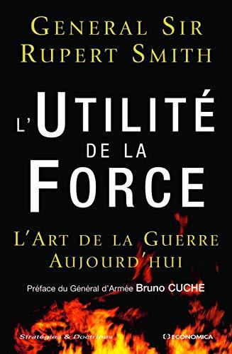 L'Utilité de la Force : L'Art de la Guerre Aujourd'hui: RUPERT SMITH ( ...
