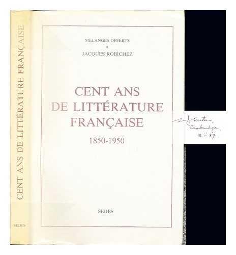 Cent ans de litterature francaise, 1850-1950: Melanges offerts a M. le professeur Jacques Robichez ...