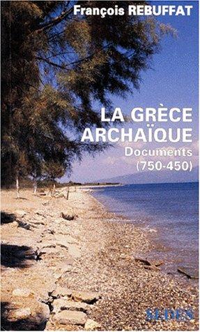 La Grèce archaïque - Documents (750 -450): REBUFFAT François