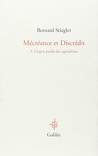 Mécréance et Discrédit: Tome 3, L'esprit perdu du capitalisme (2718607157) by Bernard Stiegler