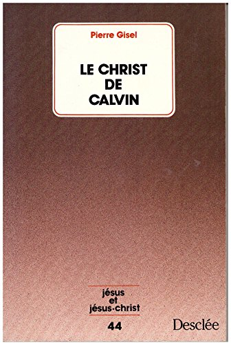 Le Christ de Calvin (Collection 'Jésus et Jésus-Christ', no. 44) (French ...