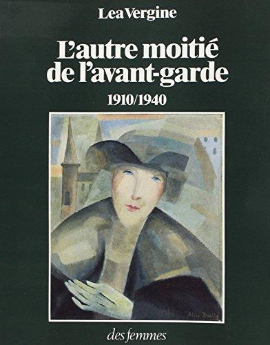 L'autre moitie de l'avant-garde: 1910-1940 : femmes peintres et femmes sculpteurs dans les mouvements d'avant-garde historiques (French Edition) (2721002341) by Vergine, Lea