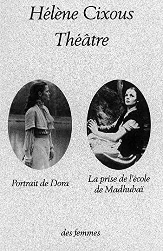 THÉÂTRE : PORTRAIT DE DORA - LA PRISE DE L'ECOLE DE MADHUBAÏ: CIXOUS H�L�NE