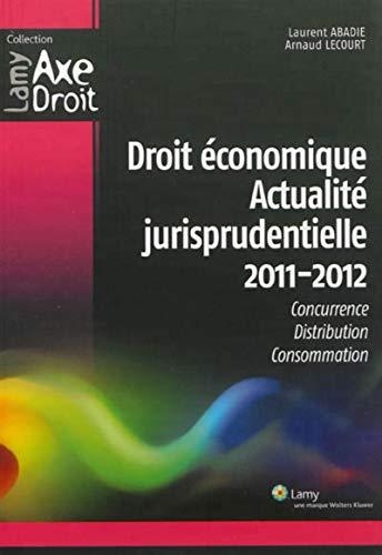 Droit economique. actualites jurisprudentielle 2011-2012. consurrence, distribution, consommation: ...