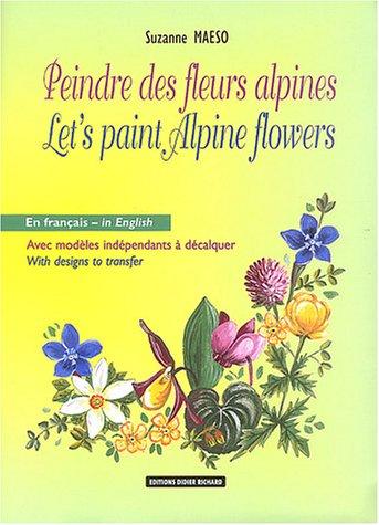 9782723448017: Peindre les fleurs alpines : Let's Paint Alpine Flowers : Edition bilingue fran�ais-anglais (Didier Richard)