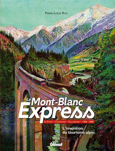 Le Mont-Blanc Express : Le Fayet-Chamonix-Vallorcine 1908-2008 L'invention du tourisme alpin ...