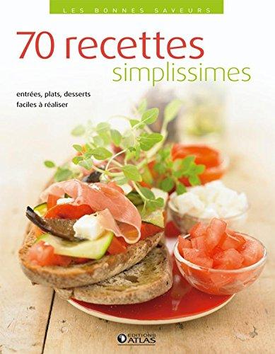 70 RECETTES SIMPLISSIMES : ENTRÉES, PLATS, DESSERTS FACILES À RÉALISER: ...