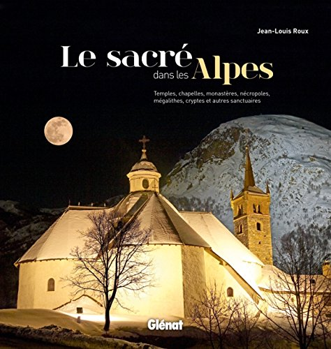 SACRE DANS LES ALPES (LE) : CHAPELLES, MONASTÈRES, PÈLERINAGES, ORATOIRES ET AUTRES ...
