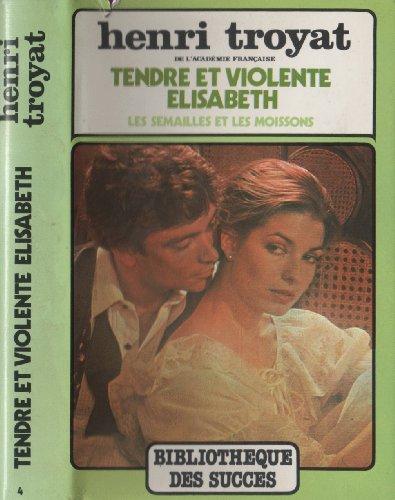 Tendre et violente Élisabeth (Les Semailles et les moissons): Henri Troyat