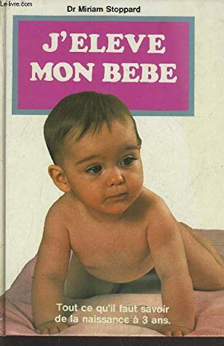 9782724219487: J'Eleve Mon Bebe: Tout ce qu'il faut savoir de la naissance a 3 ans (French Edition) (The Baby Care Book, in French)